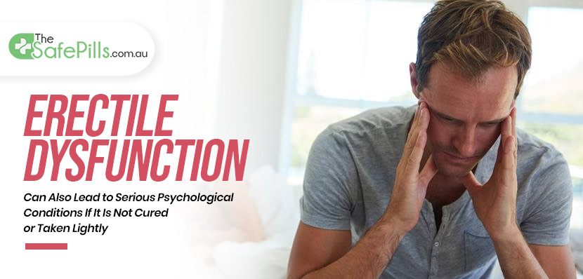 Erectile Dysfunction Can Also Lead to Serious Psychological Conditions If It Is Not Cured or Taken Lightly